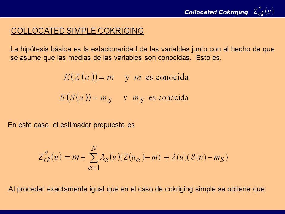 Collocated Cokriging COLLOCATED SIMPLE COKRIGING La hipótesis básica es la estacionaridad de las variables junto con el hecho de que se asume que las