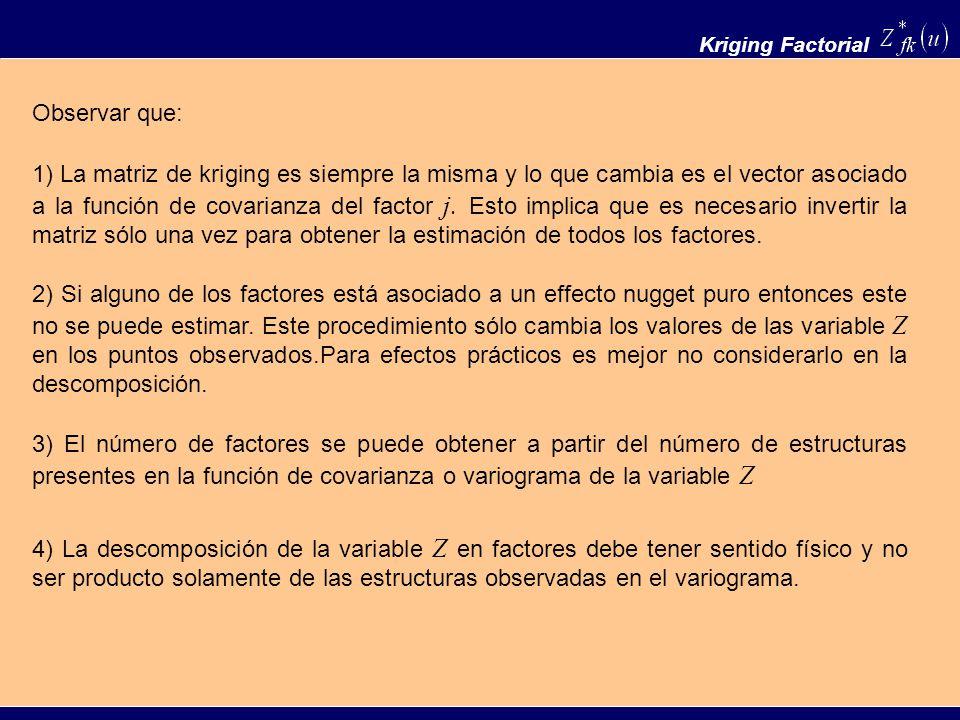 Kriging Factorial 1) La matriz de kriging es siempre la misma y lo que cambia es el vector asociado a la función de covarianza del factor j. Esto impl