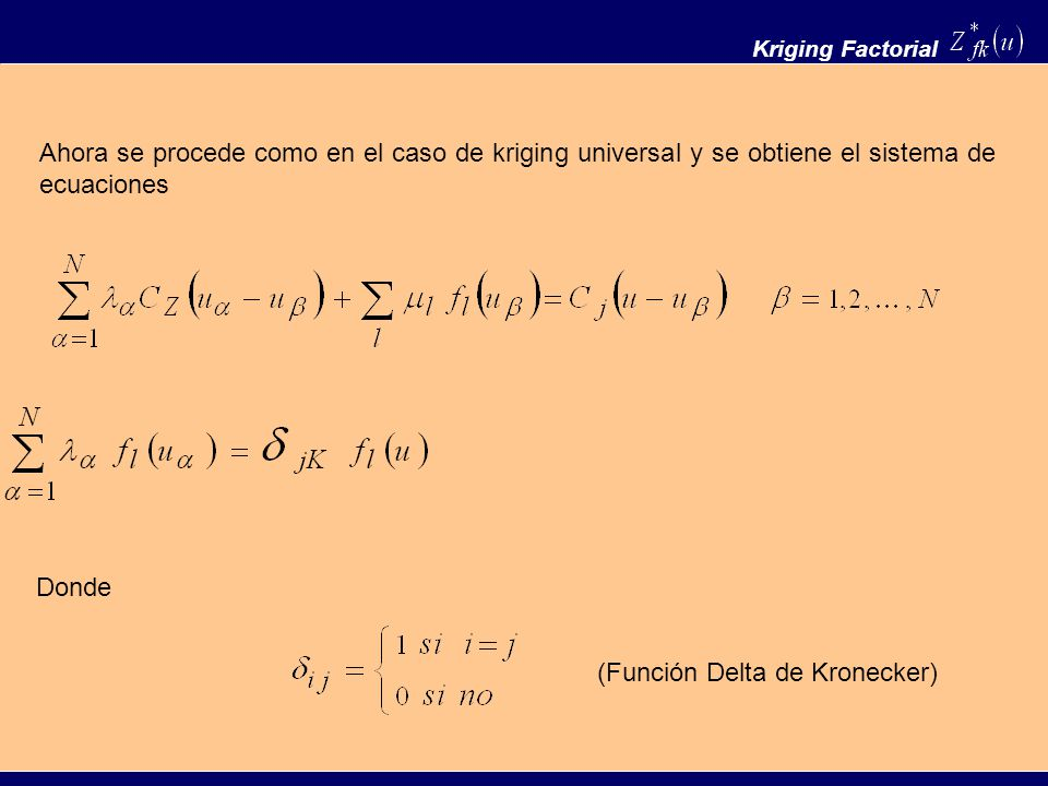 Kriging Factorial Ahora se procede como en el caso de kriging universal y se obtiene el sistema de ecuaciones Donde (Función Delta de Kronecker)