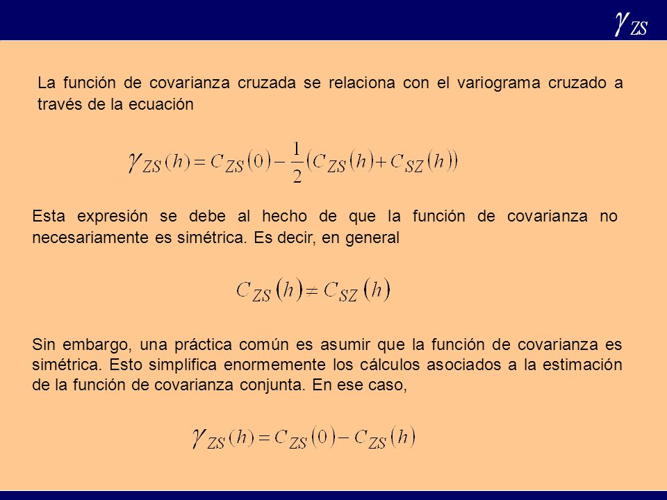Cokriging Cuando las variables están intrínsicamente relacionadas, es decir cuando ocurre que los modelos de variograma o covarianza de todas las variables son proporcionales a un un mismo modelo de variograma o covarianza, entonces el kriging y el cokriging con datos totalmente coincidentes son iguales.