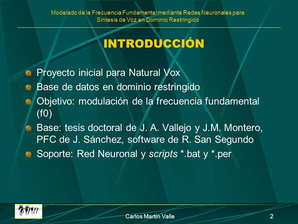 Modelado de la Frecuencia Fundamental mediante Redes Neuronales para Síntesis de Voz en Dominio Restringido Carlos Martín Valle3 LA RED NEURONAL Perceptrón multicapa Función de salida sigmoidea Algoritmo de aprendizaje mediante retropropagación Unidad: sílaba Parámetros: ZSCORE MODO_NORM INI FIN ACENT TERMINAC TERM_ANT SILABAS PAL_FUNC NUM_PAL POS_PAL FIN_PAL CONTEXTO OCULTA NUM_FRASE
