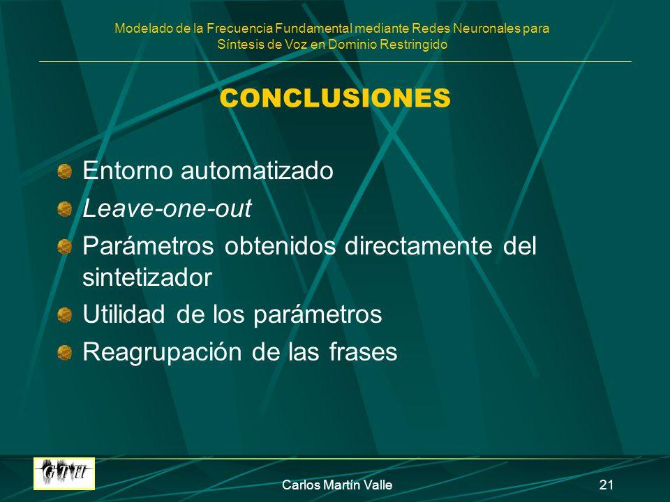 Modelado de la Frecuencia Fundamental mediante Redes Neuronales para Síntesis de Voz en Dominio Restringido Carlos Martín Valle21 CONCLUSIONES Entorno automatizado Leave-one-out Parámetros obtenidos directamente del sintetizador Utilidad de los parámetros Reagrupación de las frases