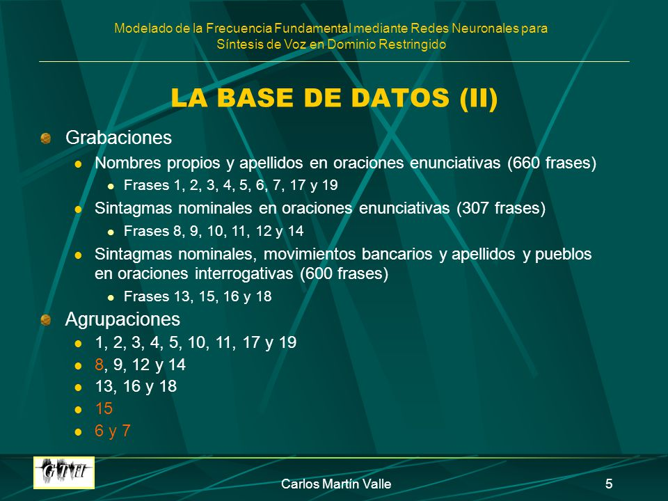 Modelado de la Frecuencia Fundamental mediante Redes Neuronales para Síntesis de Voz en Dominio Restringido Carlos Martín Valle16 ANÁLISIS DE LOS RESULTADOS FRASES 8, 9, 12 Y 14 (II) Resultados finales: Tamaño intermedio de la capa oculta CONTEXTO: 2 y 5 SÍLABAS: diferencias no consistentes Se marcan las terminaciones: TERMINAC=4 TERM_ANT=5: se usa la codificación PAL_FUNC y POS_PAL: diferencias no consistentes NUM_PAL: se usa la codificación FIN_PAL: codificación con ventana