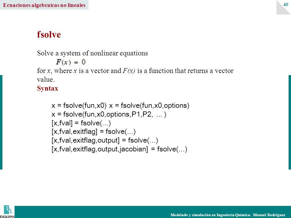 Modelado y simulación en Ingeniería Química. Manuel Rodríguez 40 fsolve Solve a system of nonlinear equations for x, where x is a vector and F(x) is a