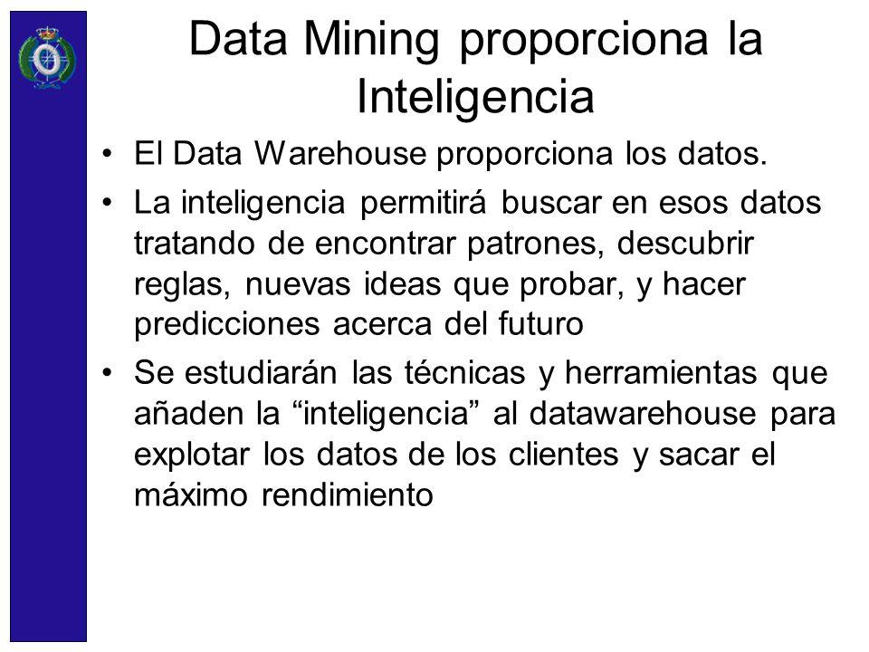 Data Mining proporciona la Inteligencia El Data Warehouse proporciona los datos. La inteligencia permitirá buscar en esos datos tratando de encontrar