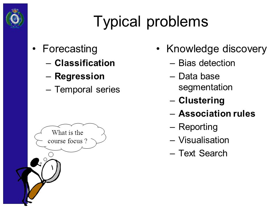 Typical problems Forecasting –Classification –Regression –Temporal series Knowledge discovery –Bias detection –Data base segmentation –Clustering –Ass