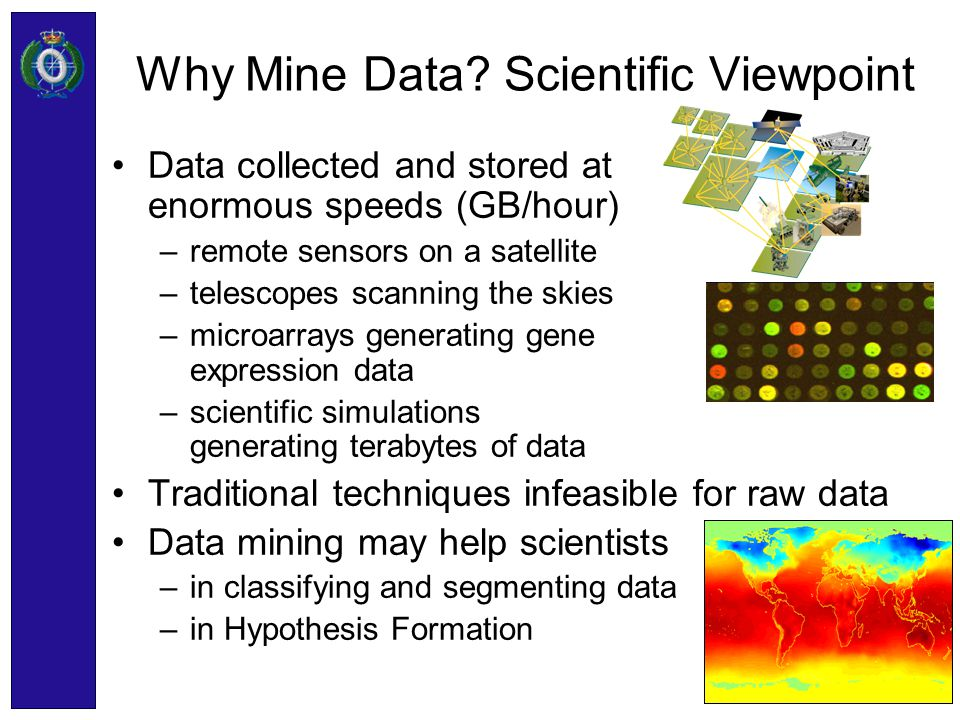 Why Mine Data? Scientific Viewpoint Data collected and stored at enormous speeds (GB/hour) –remote sensors on a satellite –telescopes scanning the ski