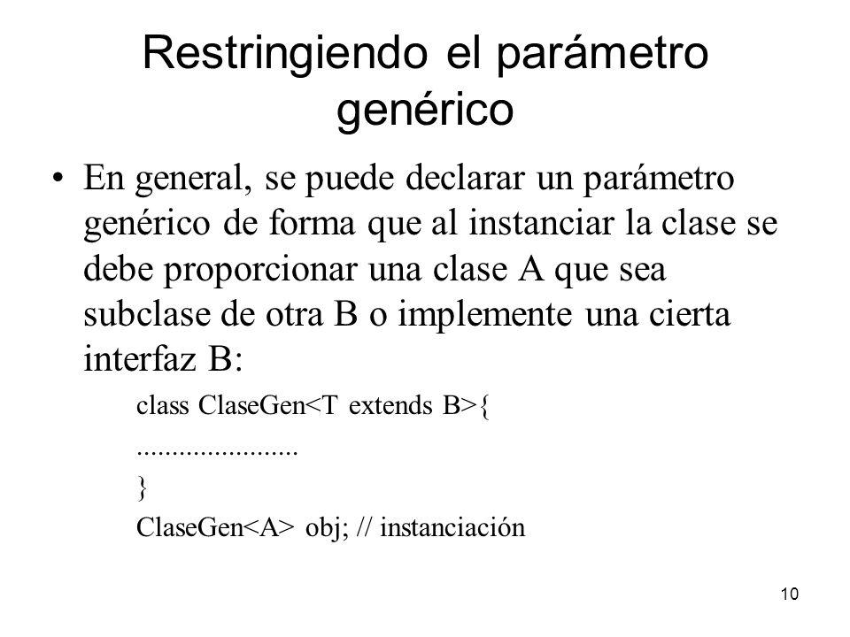 10 Restringiendo el parámetro genérico En general, se puede declarar un parámetro genérico de forma que al instanciar la clase se debe proporcionar una clase A que sea subclase de otra B o implemente una cierta interfaz B: class ClaseGen {.......................