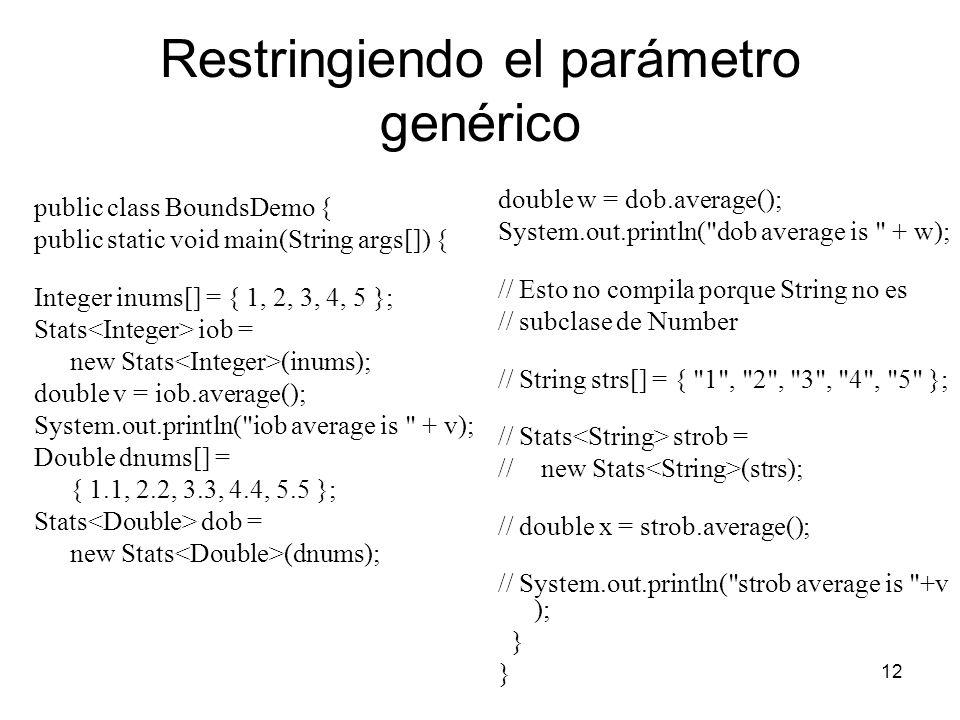 12 Restringiendo el parámetro genérico public class BoundsDemo { public static void main(String args[]) { Integer inums[] = { 1, 2, 3, 4, 5 }; Stats iob = new Stats (inums); double v = iob.average(); System.out.println( iob average is + v); Double dnums[] = { 1.1, 2.2, 3.3, 4.4, 5.5 }; Stats dob = new Stats (dnums); double w = dob.average(); System.out.println( dob average is + w); // Esto no compila porque String no es // subclase de Number // String strs[] = { 1 , 2 , 3 , 4 , 5 }; // Stats strob = // new Stats (strs); // double x = strob.average(); // System.out.println( strob average is +v ); }