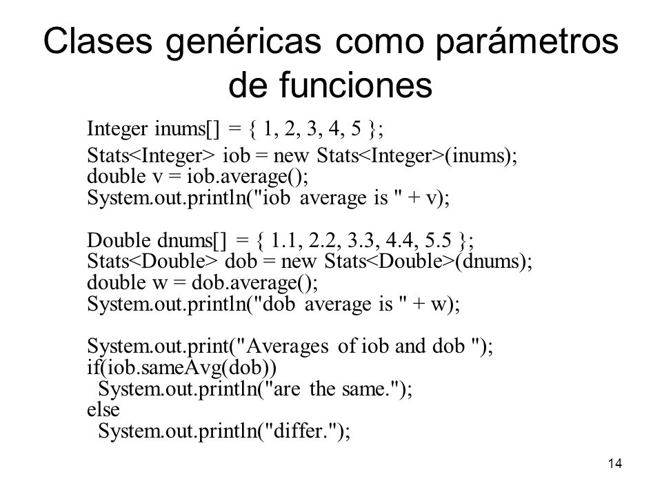 14 Clases genéricas como parámetros de funciones Integer inums[] = { 1, 2, 3, 4, 5 }; Stats iob = new Stats (inums); double v = iob.average(); System.out.println( iob average is + v); Double dnums[] = { 1.1, 2.2, 3.3, 4.4, 5.5 }; Stats dob = new Stats (dnums); double w = dob.average(); System.out.println( dob average is + w); System.out.print( Averages of iob and dob ); if(iob.sameAvg(dob)) System.out.println( are the same. ); else System.out.println( differ. );