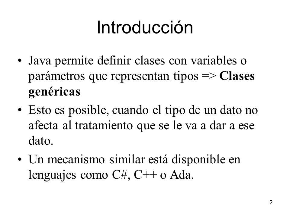 2 Introducción Java permite definir clases con variables o parámetros que representan tipos => Clases genéricas Esto es posible, cuando el tipo de un dato no afecta al tratamiento que se le va a dar a ese dato.