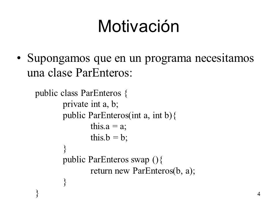 4 Motivación Supongamos que en un programa necesitamos una clase ParEnteros: public class ParEnteros { private int a, b; public ParEnteros(int a, int b){ this.a = a; this.b = b; } public ParEnteros swap (){ return new ParEnteros(b, a); }