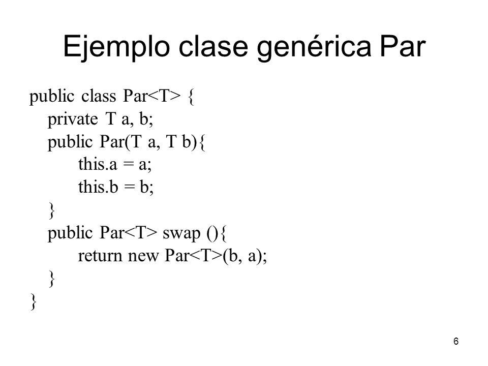 6 Ejemplo clase genérica Par public class Par { private T a, b; public Par(T a, T b){ this.a = a; this.b = b; } public Par swap (){ return new Par (b, a); }