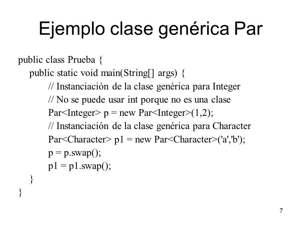 7 Ejemplo clase genérica Par public class Prueba { public static void main(String[] args) { // Instanciación de la clase genérica para Integer // No se puede usar int porque no es una clase Par p = new Par (1,2); // Instanciación de la clase genérica para Character Par p1 = new Par ( a , b ); p = p.swap(); p1 = p1.swap(); }