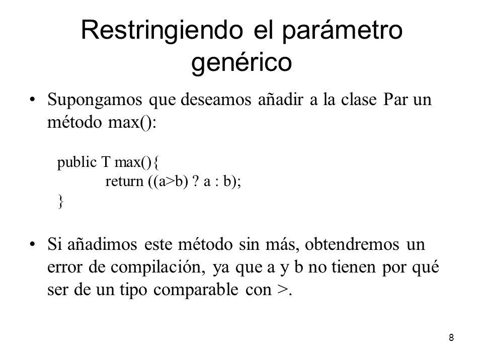 8 Restringiendo el parámetro genérico Supongamos que deseamos añadir a la clase Par un método max(): public T max(){ return ((a>b) .