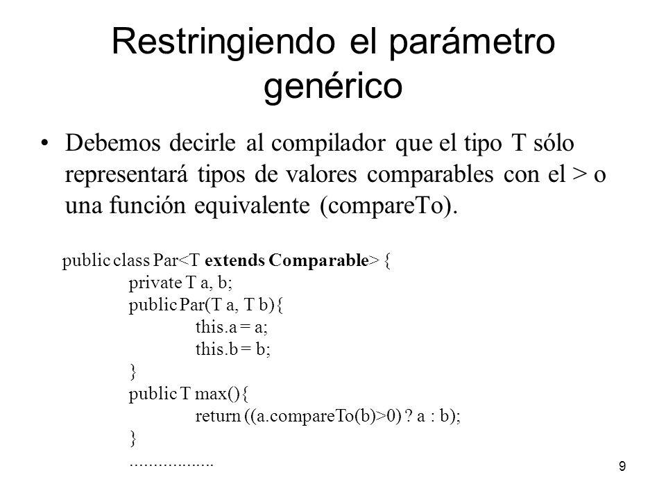 9 Restringiendo el parámetro genérico Debemos decirle al compilador que el tipo T sólo representará tipos de valores comparables con el > o una función equivalente (compareTo).