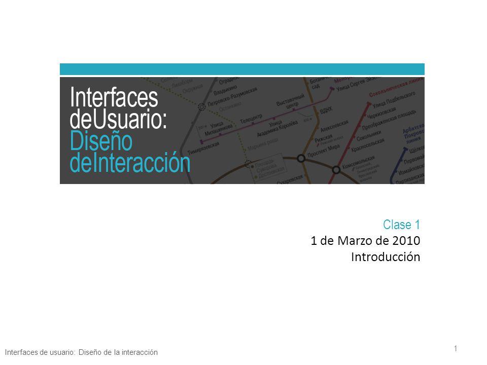 Clase 1 1 de Marzo de 2010 Introducción Interfaces de usuario: Diseño de la interacción 1