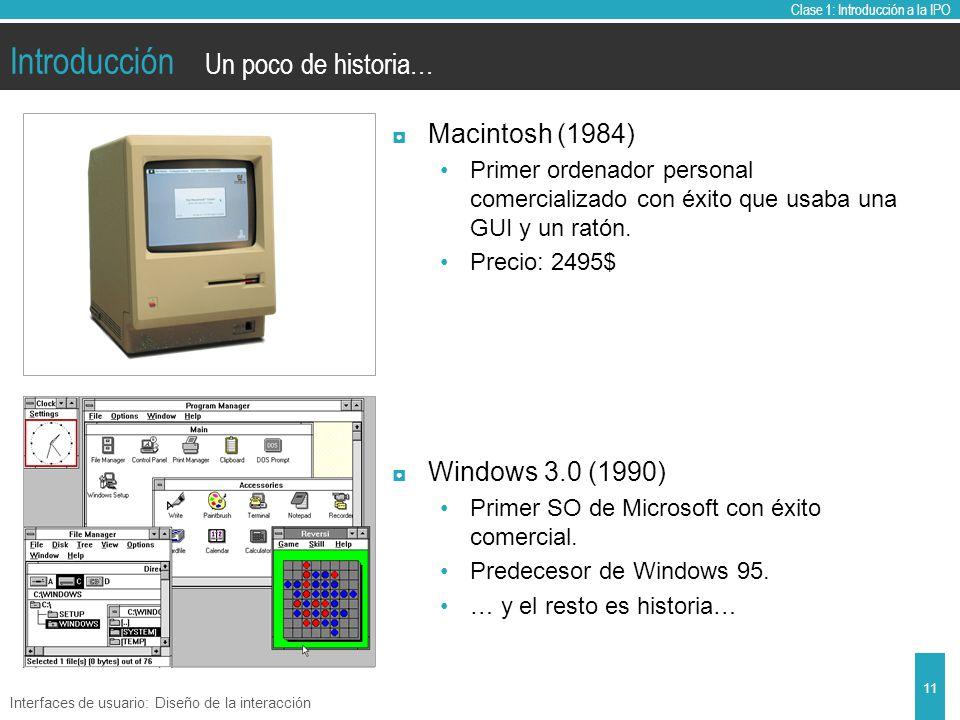 Clase 1: Introducción a la IPO Introducción Macintosh (1984) Primer ordenador personal comercializado con éxito que usaba una GUI y un ratón.