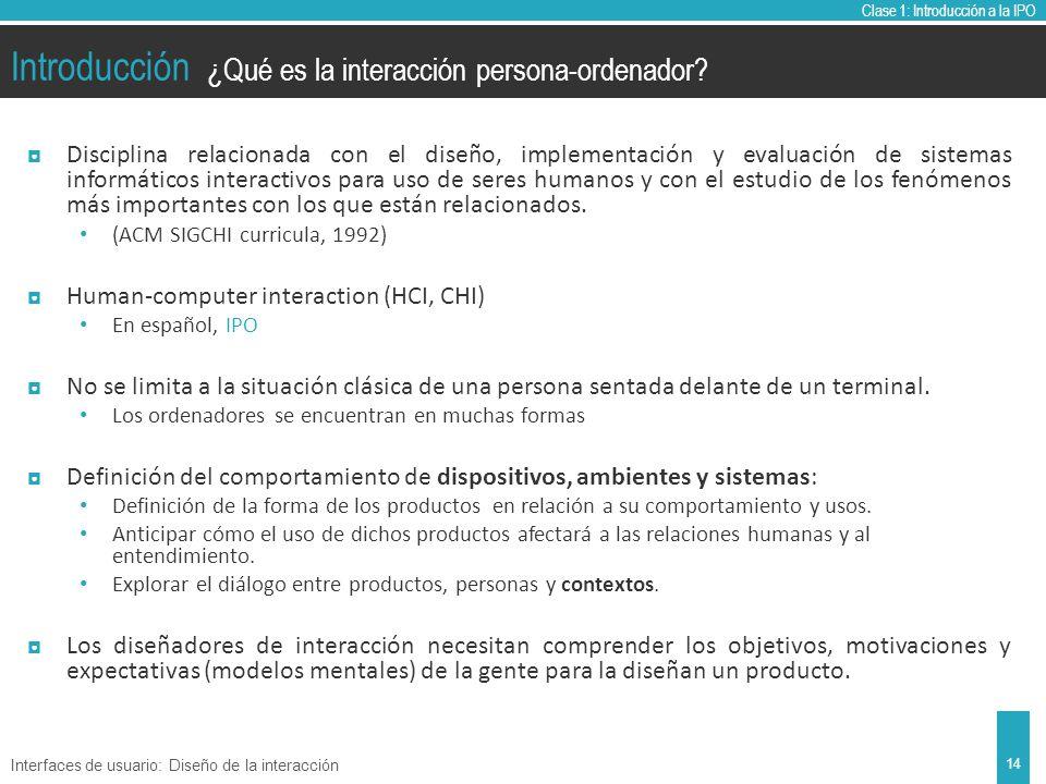 Clase 1: Introducción a la IPO Introducción Disciplina relacionada con el diseño, implementación y evaluación de sistemas informáticos interactivos para uso de seres humanos y con el estudio de los fenómenos más importantes con los que están relacionados.