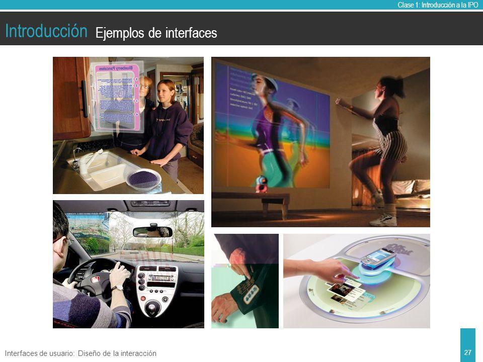 Clase 1: Introducción a la IPO Introducción Ejemplos de interfaces Interfaces de usuario: Diseño de la interacción 27