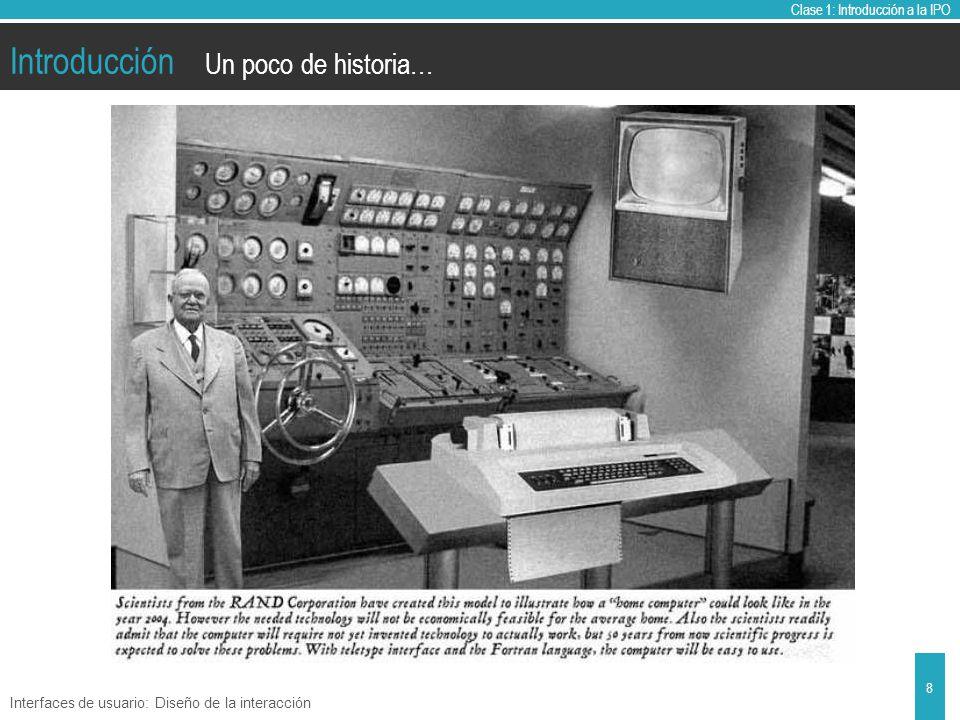 Clase 1: Introducción a la IPO Introducción Interfaces de usuario: Diseño de la interacción 8 Un poco de historia…