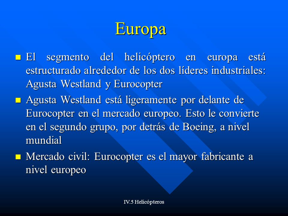 IV.5 Helicópteros Europa El segmento del helicóptero en europa está estructurado alrededor de los dos líderes industriales: Agusta Westland y Eurocopter El segmento del helicóptero en europa está estructurado alrededor de los dos líderes industriales: Agusta Westland y Eurocopter Agusta Westland está ligeramente por delante de Eurocopter en el mercado europeo.