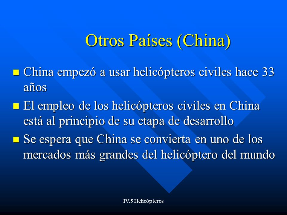 IV.5 Helicópteros Otros Países (China) China empezó a usar helicópteros civiles hace 33 años China empezó a usar helicópteros civiles hace 33 años El empleo de los helicópteros civiles en China está al principio de su etapa de desarrollo El empleo de los helicópteros civiles en China está al principio de su etapa de desarrollo Se espera que China se convierta en uno de los mercados más grandes del helicóptero del mundo Se espera que China se convierta en uno de los mercados más grandes del helicóptero del mundo
