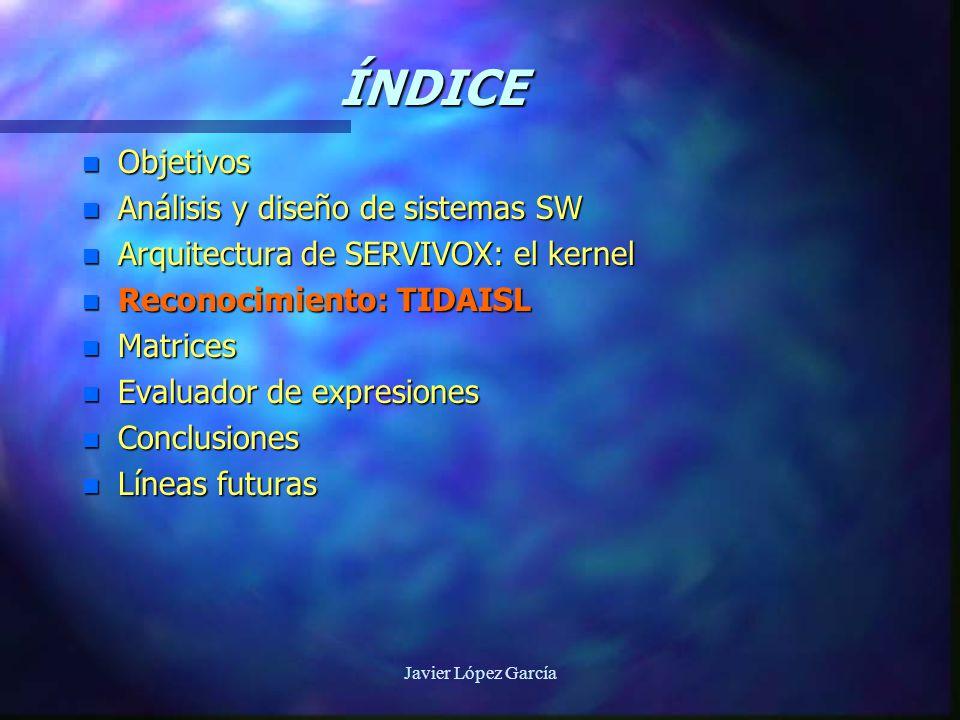 Javier López García ÍNDICE n Objetivos n Análisis y diseño de sistemas SW n Arquitectura de SERVIVOX: el kernel n Reconocimiento: TIDAISL n Matrices n Evaluador de expresiones n Conclusiones n Líneas futuras