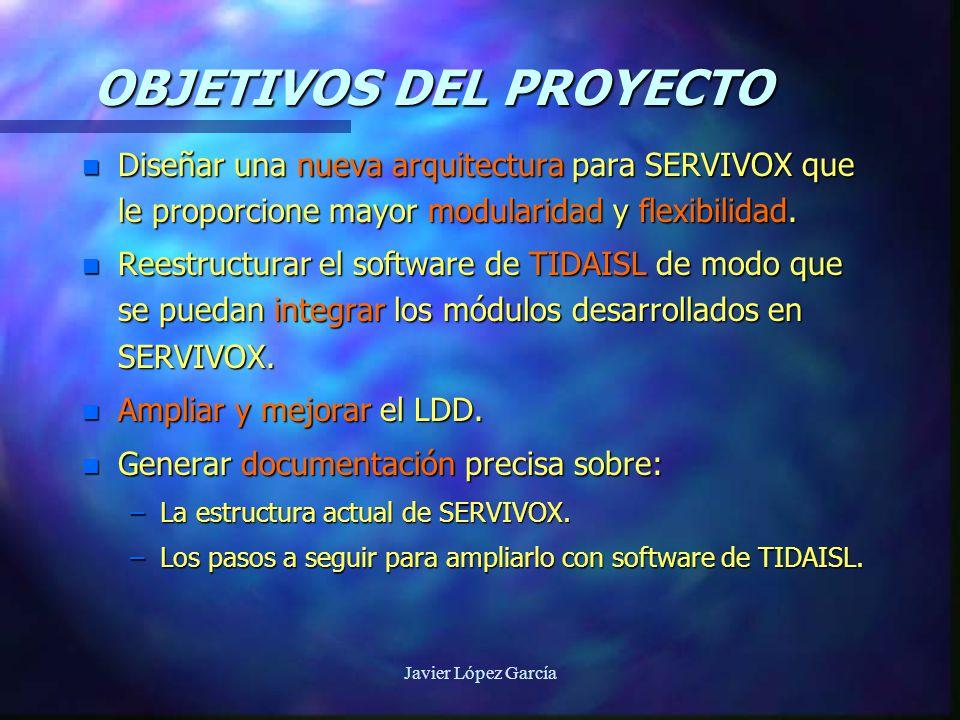 Javier López García OBJETIVOS DEL PROYECTO n Diseñar una nueva arquitectura para SERVIVOX que le proporcione mayor modularidad y flexibilidad.