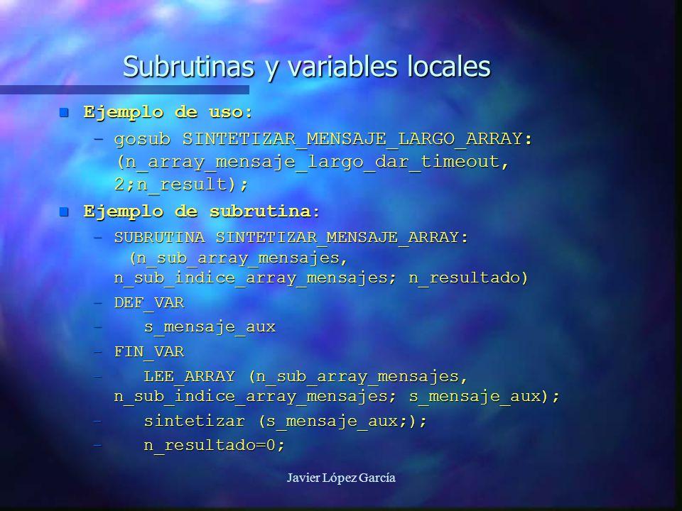 Javier López García Subrutinas y variables locales n Ejemplo de uso: –gosub SINTETIZAR_MENSAJE_LARGO_ARRAY: (n_array_mensaje_largo_dar_timeout, 2;n_result); n Ejemplo de subrutina : –SUBRUTINA SINTETIZAR_MENSAJE_ARRAY: (n_sub_array_mensajes, n_sub_indice_array_mensajes; n_resultado) –DEF_VAR – s_mensaje_aux –FIN_VAR – LEE_ARRAY (n_sub_array_mensajes, n_sub_indice_array_mensajes; s_mensaje_aux); – sintetizar (s_mensaje_aux;); – n_resultado=0;
