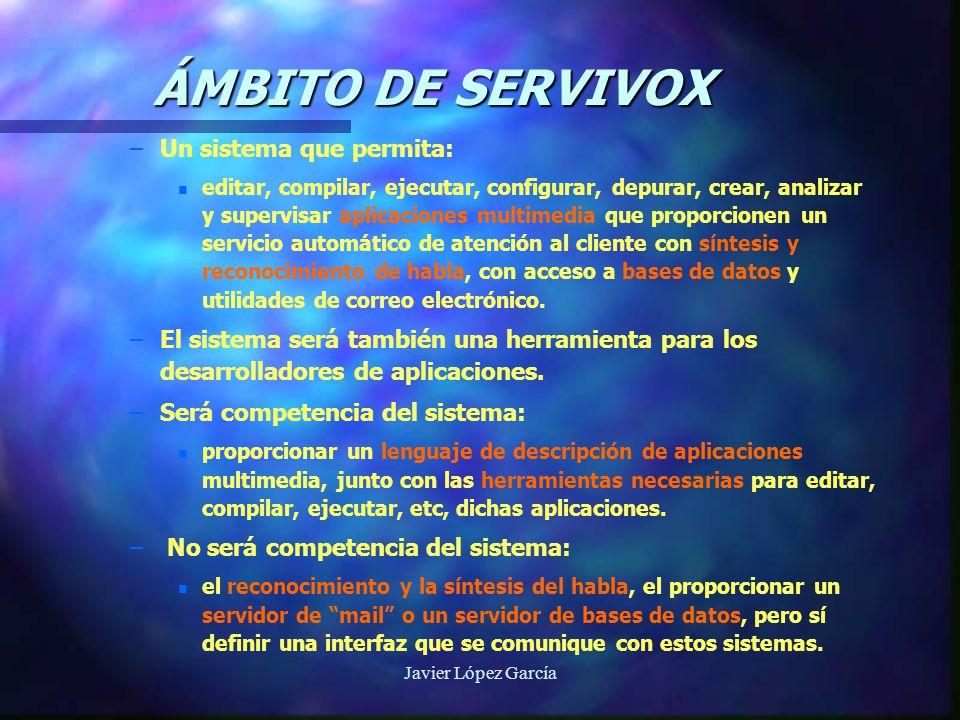 SISTEMA SERVIVOX DE APLICACIONES MULTIMEDIA MÓDULO MAGO DE OZ SUPERVISOR PROGRAMADOR OPERADOR(A) TELEFÓNICO MENSAJES PREGRABADOS Interfaz Usuario Sistema DRIVER TELÉFONO DRIVER AUDIO SERVIDOR AGENTES ANIMADOS Interfaz Usuario Servicio DRIVER IMÁGENES RPC MOTOR DE BÚSQUEDA (RENFE) ODBC ( BASES DE DATOS ) MAIL (POP3) Backend PROGRAMAS EXTERNOS EJECUTABLES MÓDULO DE GENERACIÓN DE RESPUESTA MÓDULO DE COMPRENSIÓN NLP MÓDULO DE ACENTOS DLL DE SÍNTESIS LIBRERÍA DE RECONO CIMIENTO Voz PORTABLE, PROFILE, FILEHAND Portable Configura Log