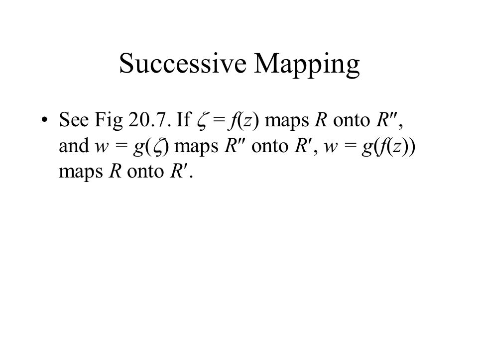 Successive Mapping See Fig 20.7. If = f(z) maps R onto R, and w = g( ) maps R onto R, w = g(f(z)) maps R onto R.