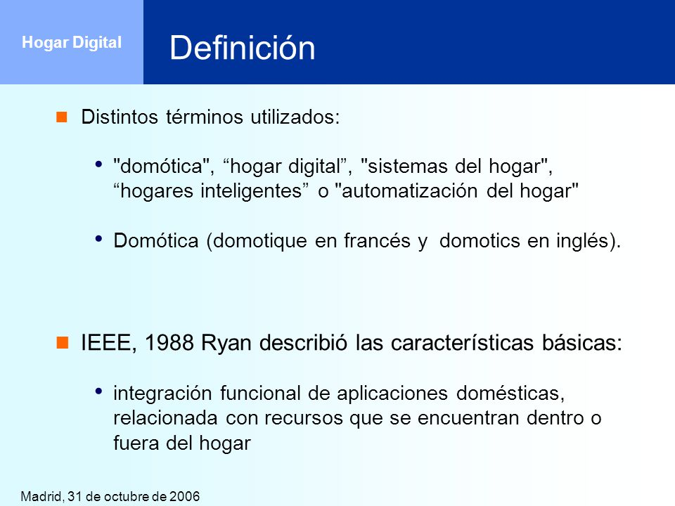 Madrid, 31 de octubre de 2006 Hogar Digital Definición Birgitta Mekibes, KTH : sistema de la tecnología de la información en el hogar, con aplicaciones en seguridad, la comodidad y el cuidado personal, la comunicación y la gestión de la propiedad [Mekibes, 1996].