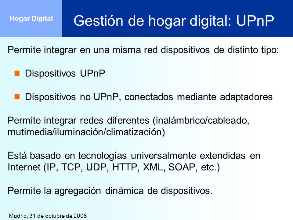 Madrid, 31 de octubre de 2006 Hogar Digital Gestión de hogar digital: UPnP Permite integrar en una misma red dispositivos de distinto tipo: Dispositiv