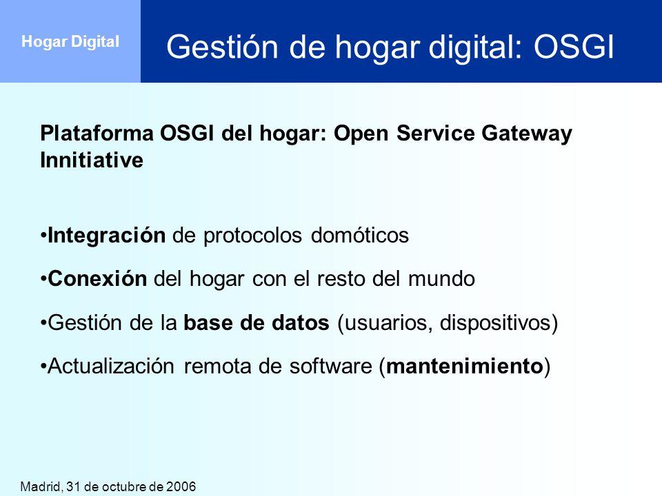 Madrid, 31 de octubre de 2006 Hogar Digital Gestión de hogar digital: OSGI Plataforma OSGI del hogar: Open Service Gateway Innitiative Integración de