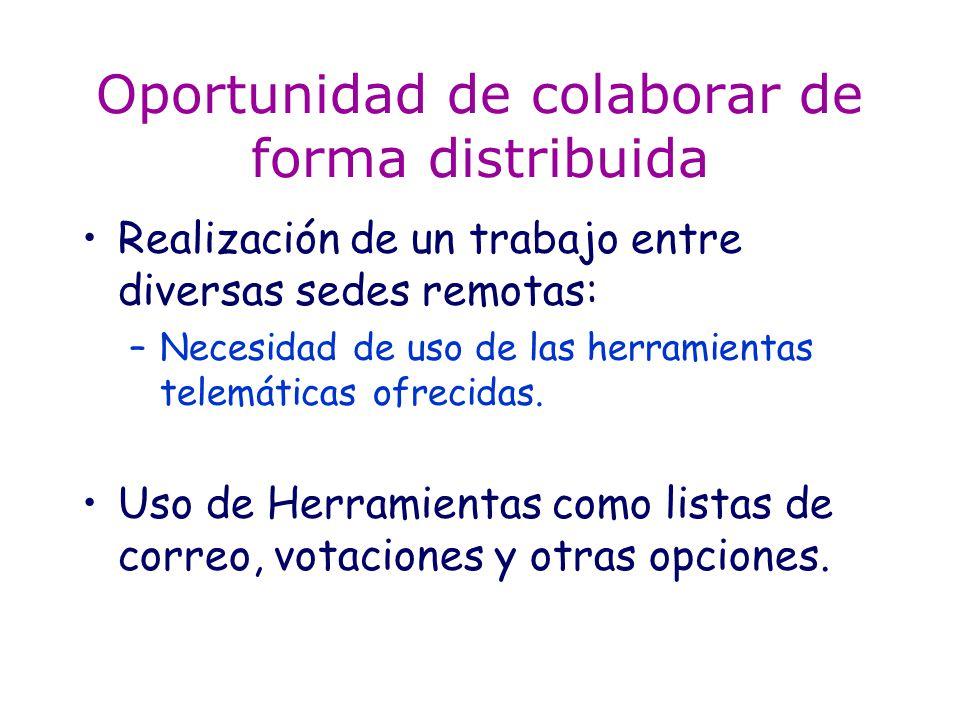 Oportunidad de colaborar de forma distribuida Realización de un trabajo entre diversas sedes remotas: –Necesidad de uso de las herramientas telemáticas ofrecidas.