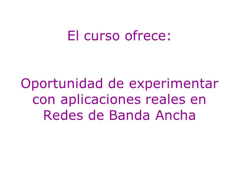 El curso ofrece: Oportunidad de experimentar con aplicaciones reales en Redes de Banda Ancha