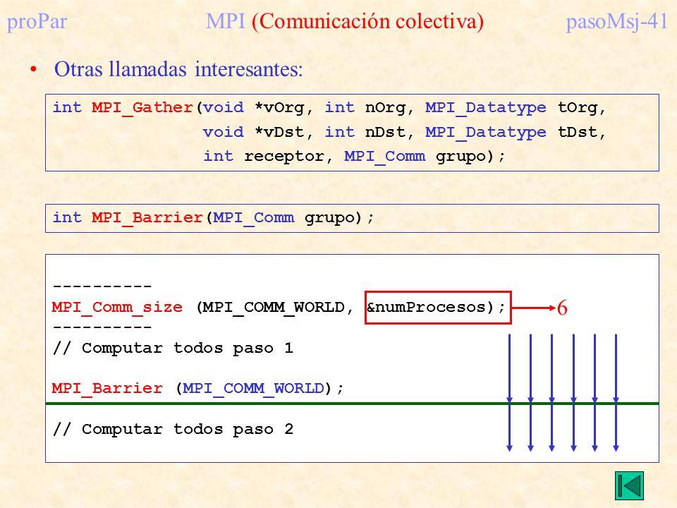 proParMPI (Comunicación colectiva)pasoMsj-41 Otras llamadas interesantes: int MPI_Gather(void *vOrg, int nOrg, MPI_Datatype tOrg, void *vDst, int nDst