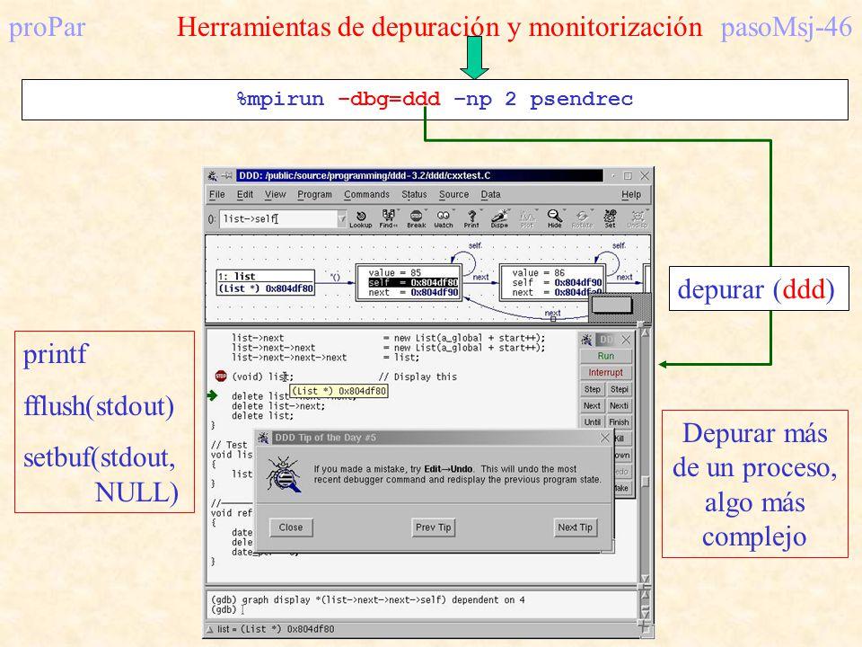 proParHerramientas de depuración y monitorizaciónpasoMsj-46 %mpirun –dbg=ddd –np 2 psendrec Depurar más de un proceso, algo más complejo printf fflush