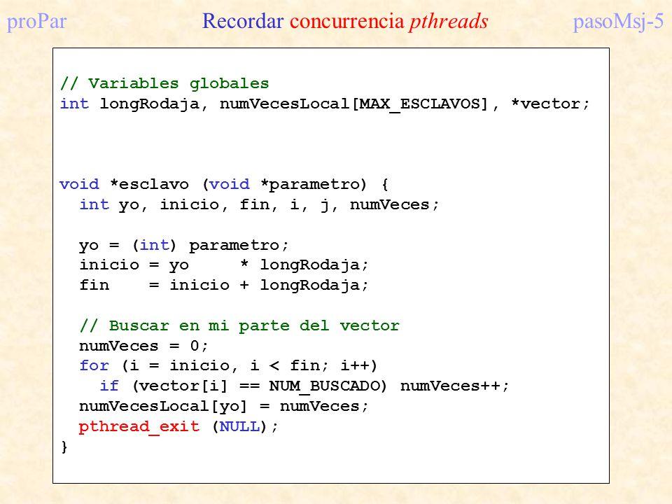 proPar Recordar concurrencia pthreadspasoMsj-5 // Variables globales int longRodaja, numVecesLocal[MAX_ESCLAVOS], *vector; void *esclavo (void *parame