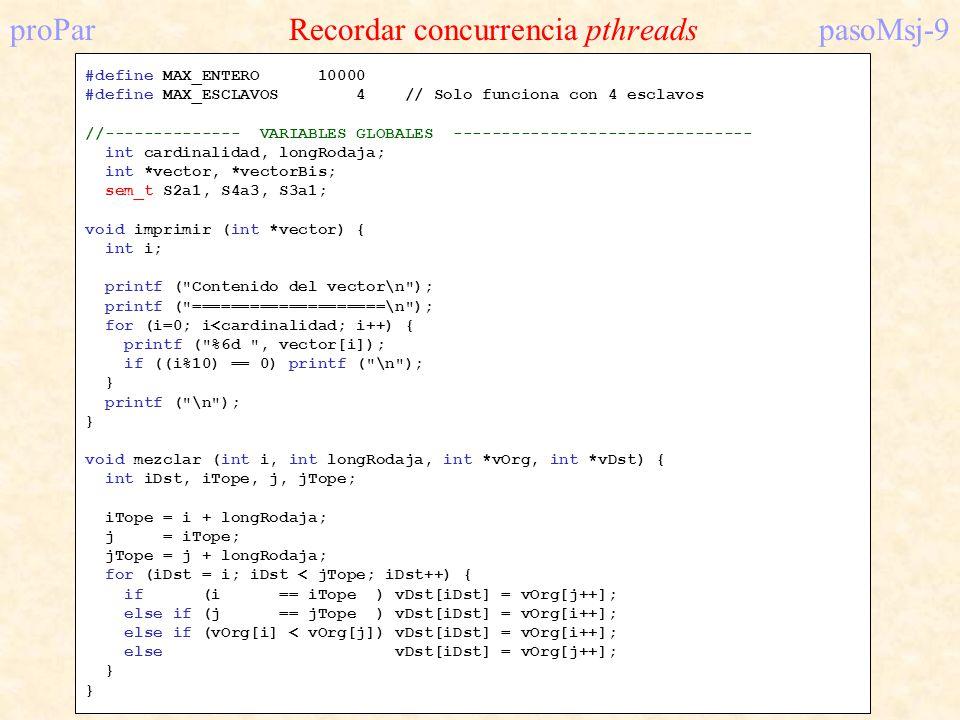 proPar Recordar concurrencia pthreadspasoMsj-9 #define MAX_ENTERO 10000 #define MAX_ESCLAVOS 4 // Solo funciona con 4 esclavos //-------------- VARIAB