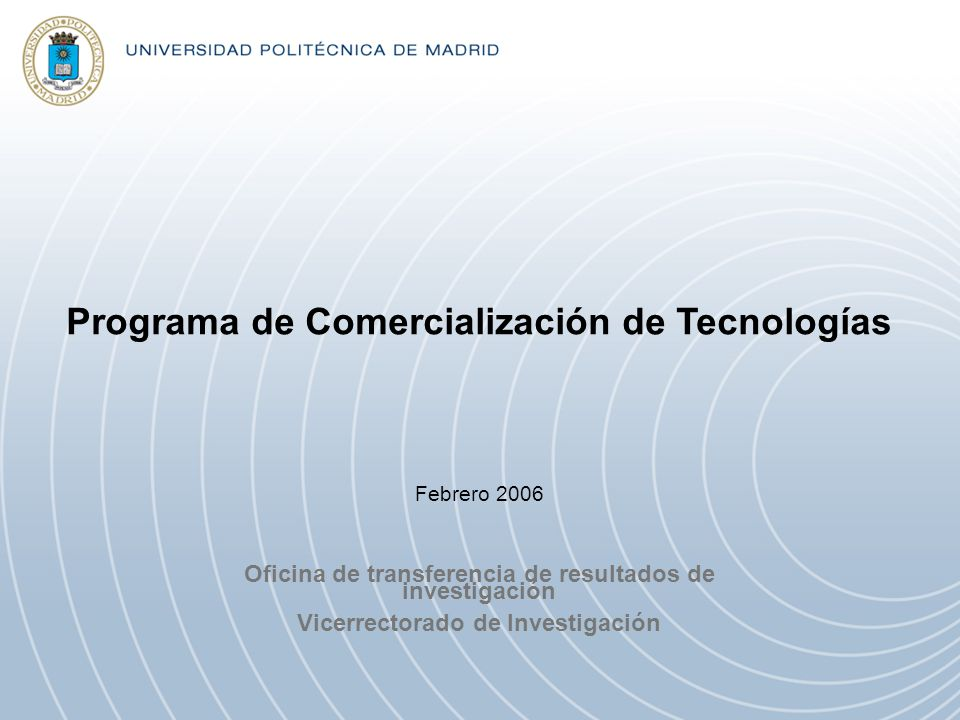 Programa de Comercialización de Tecnologías Oficina de transferencia de resultados de investigación Vicerrectorado de Investigación Febrero 2006
