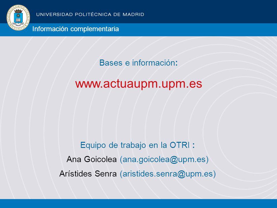 www.actuaupm.upm.es Bases e información: Información complementaria Equipo de trabajo en la OTRI : Ana Goicolea (ana.goicolea@upm.es) Arístides Senra (aristides.senra@upm.es)