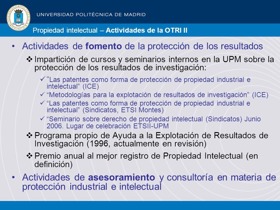 Propiedad intelectual – Actividades de la OTRI II Actividades de fomento de la protección de los resultados Impartición de cursos y seminarios internos en la UPM sobre la protección de los resultados de investigación: Las patentes como forma de protección de propiedad industrial e intelectual (ICE) Metodologías para la explotación de resultados de investigación (ICE) Las patentes como forma de protección de propiedad industrial e intelectual (Sindicatos, ETSI Montes) Seminario sobre derecho de propiedad intelectual (Sindicatos) Junio 2006.