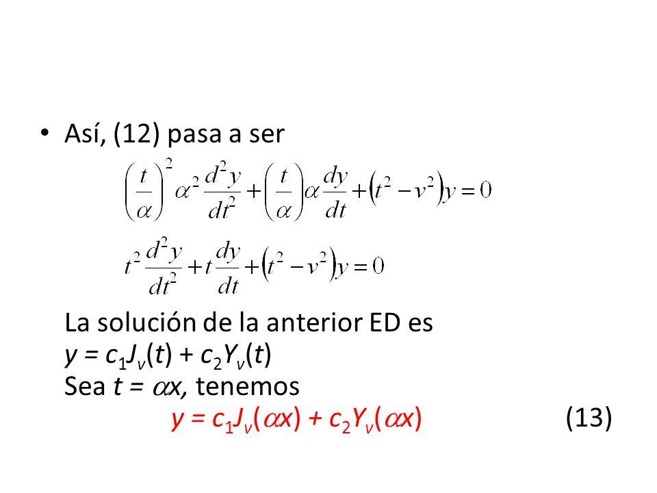 Así, (12) pasa a ser La solución de la anterior ED es y = c 1 J v (t) + c 2 Y v (t) Sea t = x, tenemos y = c 1 J v ( x) + c 2 Y v ( x)(13)