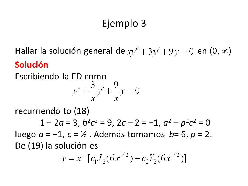Ejemplo 3 Hallar la solución general de en (0, ) Solución Escribiendo la ED como recurriendo to (18) 1 – 2a = 3, b 2 c 2 = 9, 2c – 2 = 1, a 2 – p 2 c