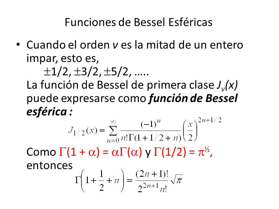 Funciones de Bessel Esféricas Cuando el orden v es la mitad de un entero impar, esto es, 1/2, 3/2, 5/2, ….. La función de Bessel de primera clase J v