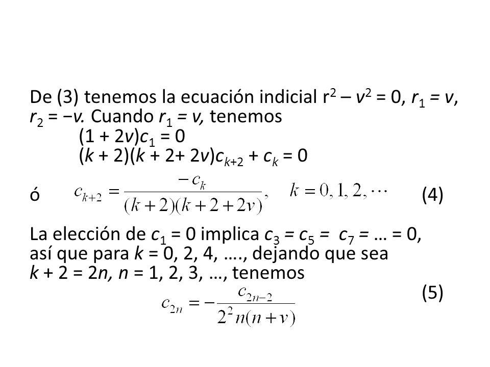 De (3) tenemos la ecuación indicial r 2 – v 2 = 0, r 1 = v, r 2 = v. Cuando r 1 = v, tenemos (1 + 2v)c 1 = 0 (k + 2)(k + 2+ 2v)c k+2 + c k = 0 ó (4) L
