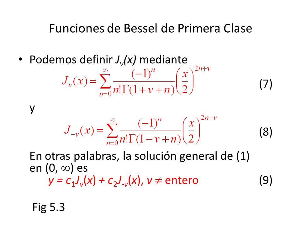 Funciones de Bessel de Primera Clase Podemos definir J v (x) mediante (7) y (8) En otras palabras, la solución general de (1) en (0, ) es y = c 1 J v