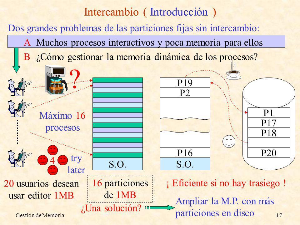 Gestión de Memoria17 Intercambio ( Introducción ) Dos grandes problemas de las particiones fijas sin intercambio: AMuchos procesos interactivos y poca memoria para ellos B¿Cómo gestionar la memoria dinámica de los procesos.